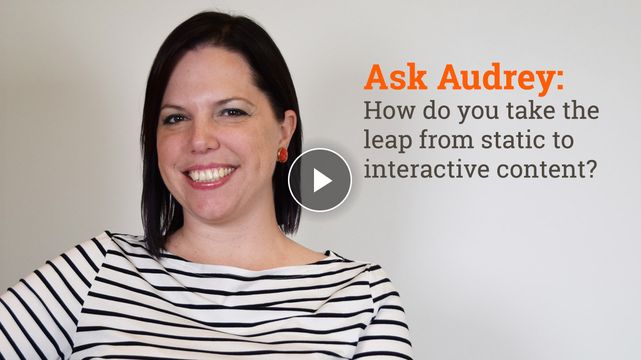 How do you take the leap from static to interactive content?
