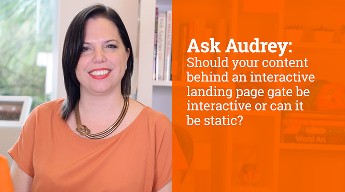 Should your content behind an interactive landing page gate be interactive or can it be static?