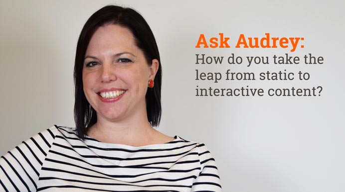 Ask Audrey: How do you take the leap from static to interactive content?